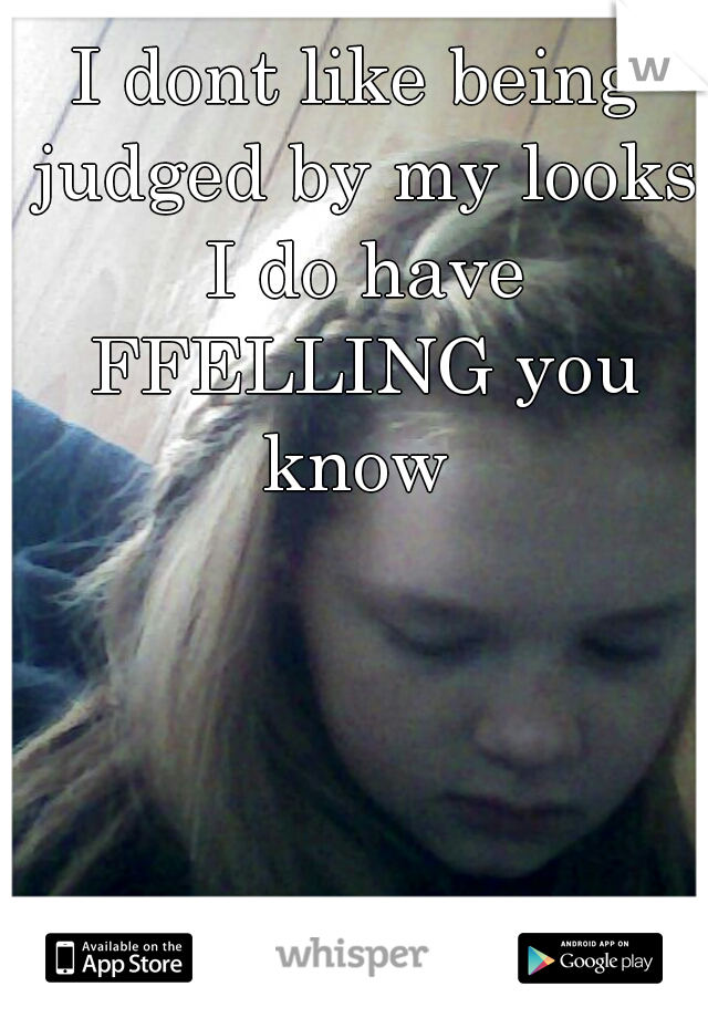 I dont like being judged by my looks I do have FFELLING you know