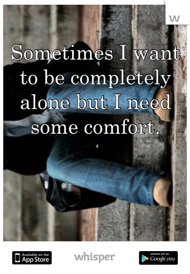 Sometimes I want to be completely alone but I need some comfort.