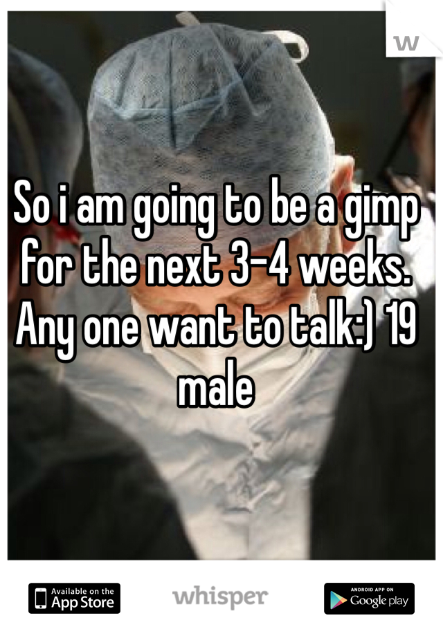 So i am going to be a gimp for the next 3-4 weeks. Any one want to talk:) 19 male