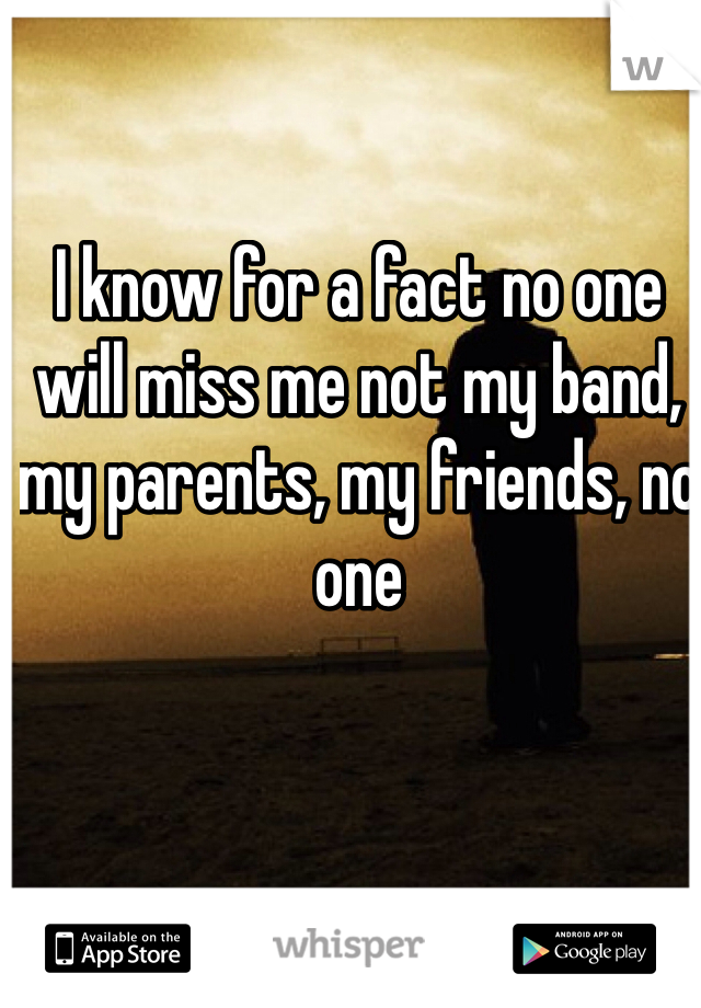 I know for a fact no one will miss me not my band, my parents, my friends, no one