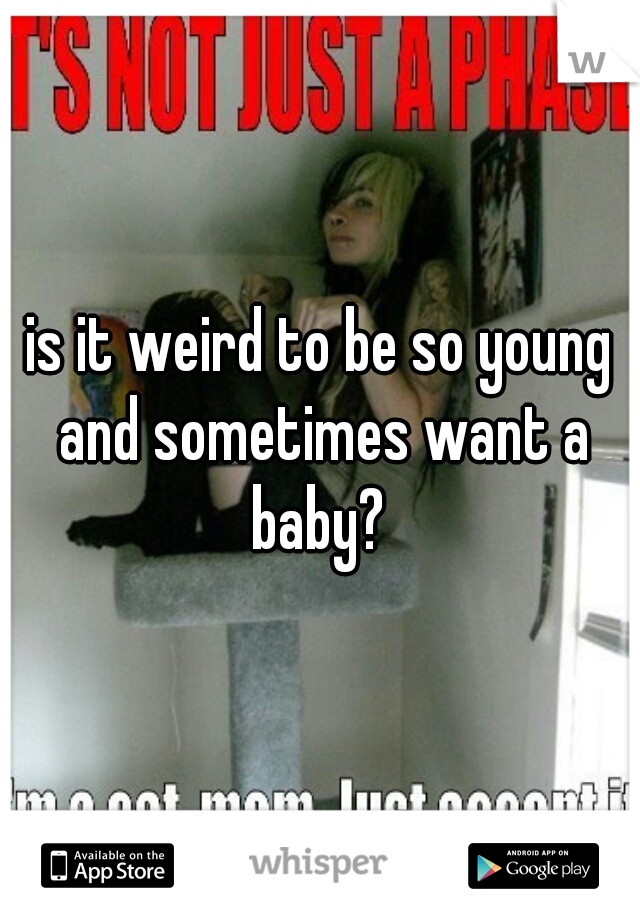 is it weird to be so young and sometimes want a baby?