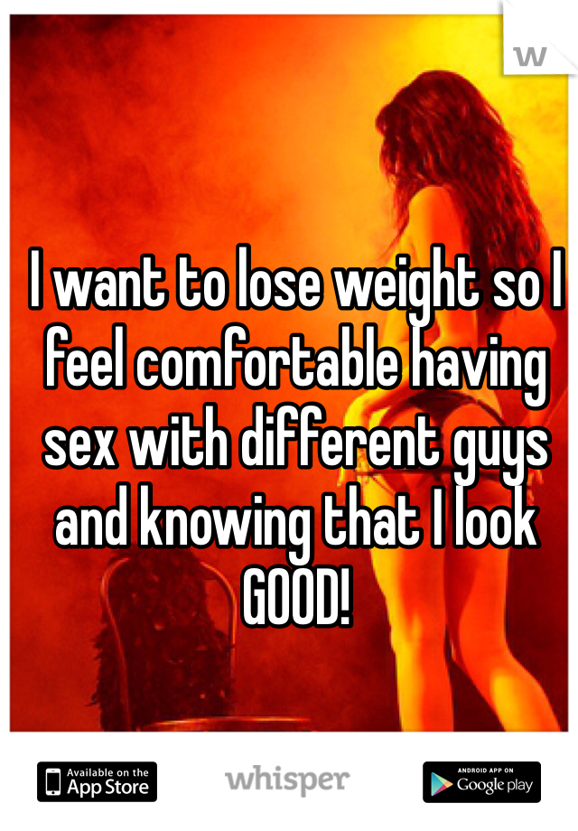 I want to lose weight so I feel comfortable having sex with different guys and knowing that I look GOOD!