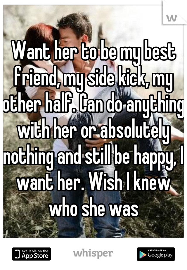 Want her to be my best friend, my side kick, my other half. Can do anything with her or absolutely nothing and still be happy, I want her. Wish I knew who she was