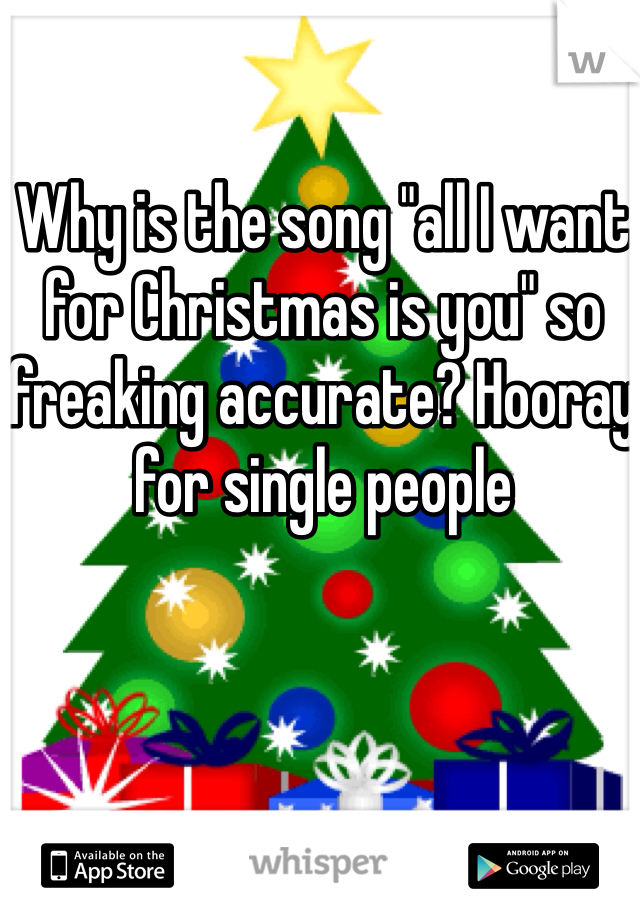 "Why is the song ""all I want for Christmas is you"" so freaking accurate? Hooray for single people"