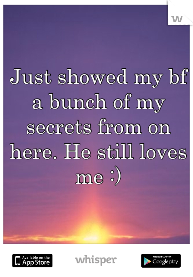 Just showed my bf a bunch of my secrets from on here. He still loves me :)
