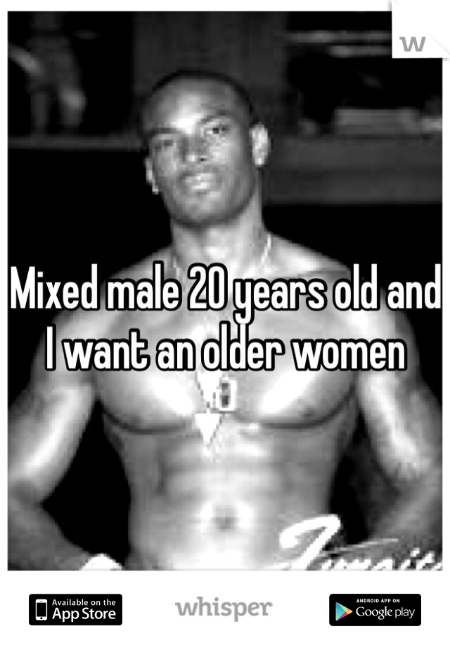 Mixed male 20 years old and I want an older women