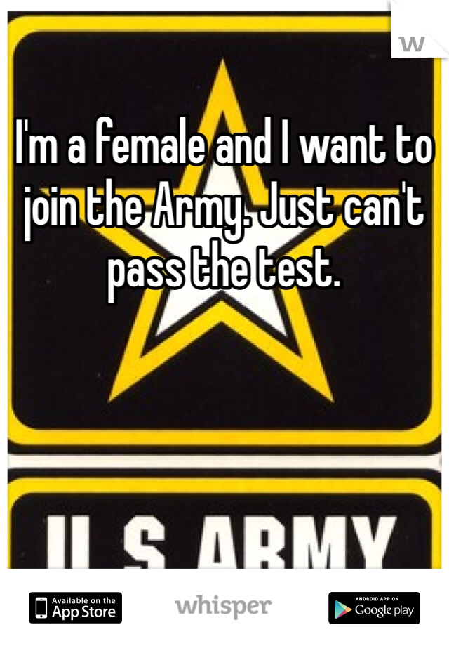 I'm a female and I want to join the Army. Just can't pass the test.