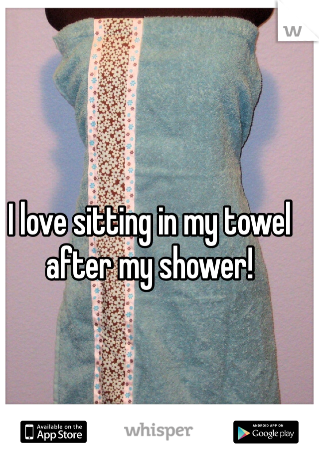 I love sitting in my towel after my shower!
