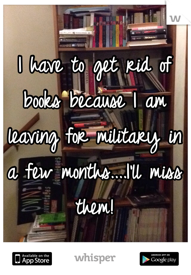 I have to get rid of books because I am leaving for military in a few months....I'll miss them!