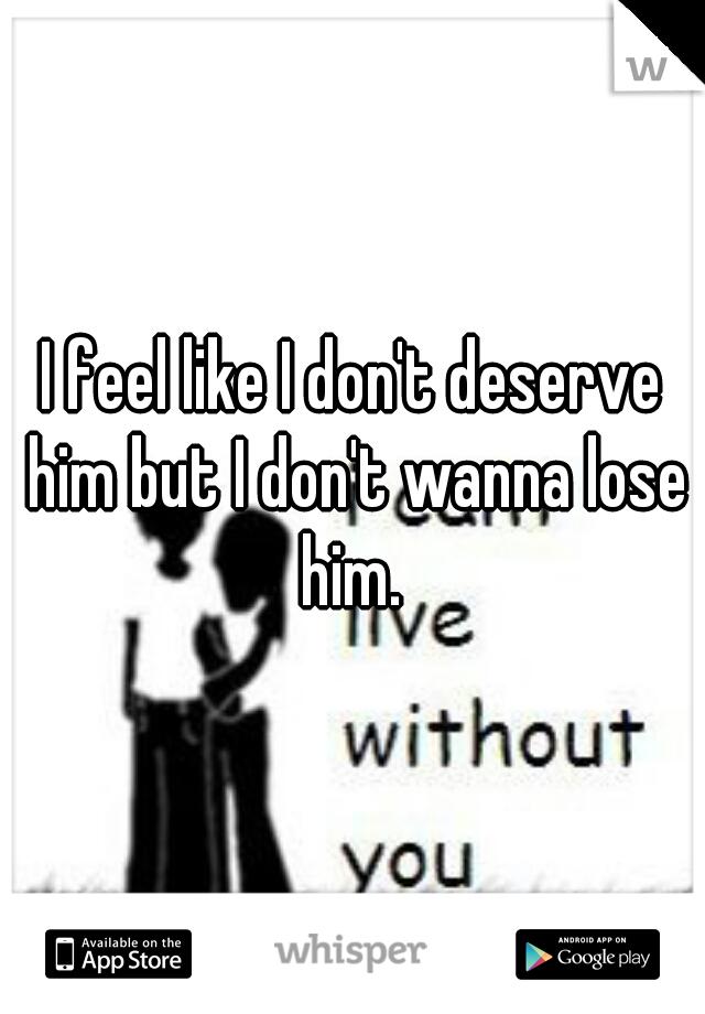 I feel like I don't deserve him but I don't wanna lose him.