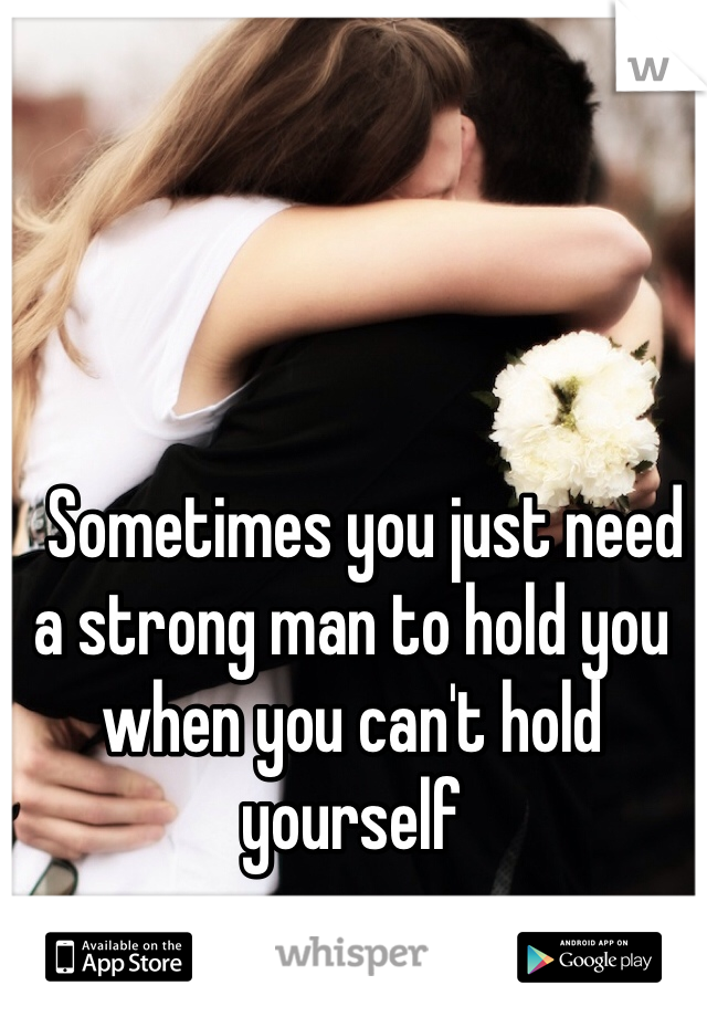 Sometimes you just need a strong man to hold you when you can't hold yourself