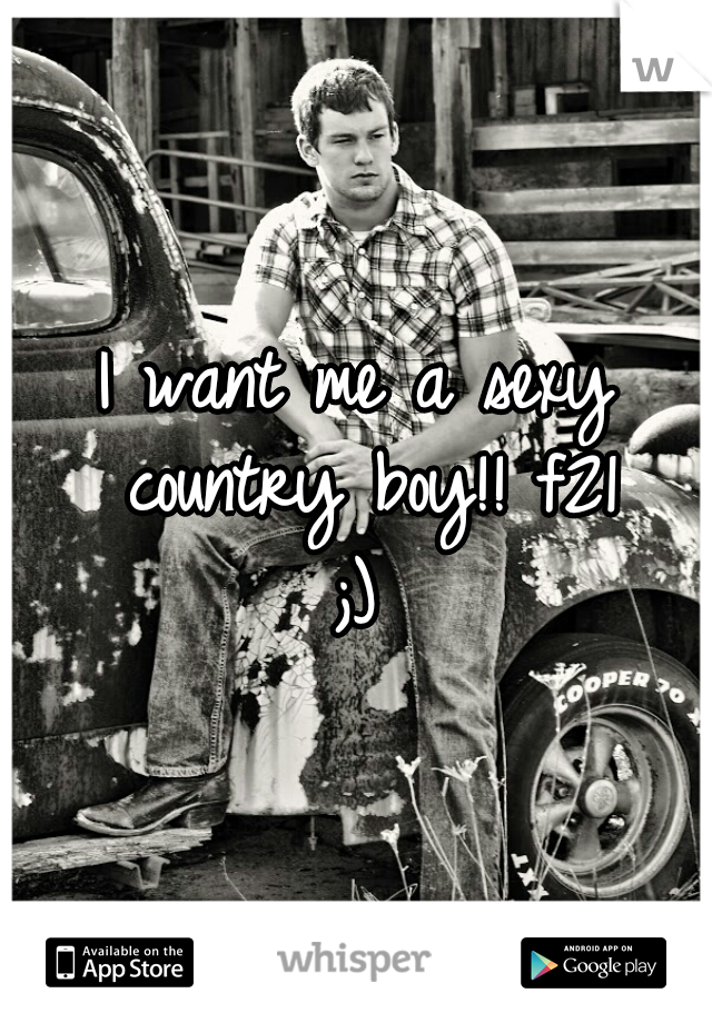 I want me a sexy country boy!! f21 ;)