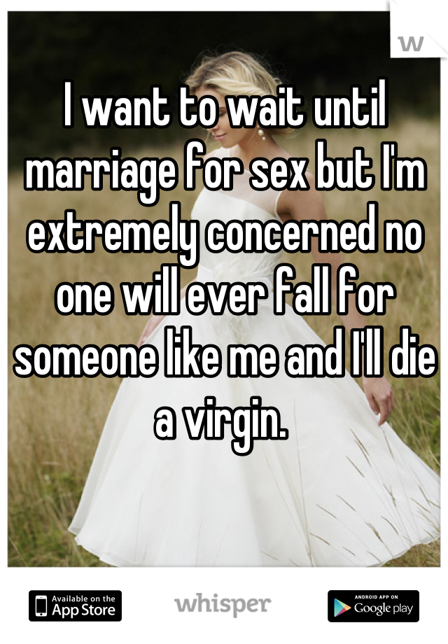 I want to wait until marriage for sex but I'm extremely concerned no one will ever fall for someone like me and I'll die a virgin.
