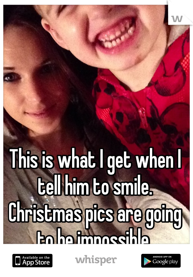 This is what I get when I tell him to smile. Christmas pics are going to be impossible