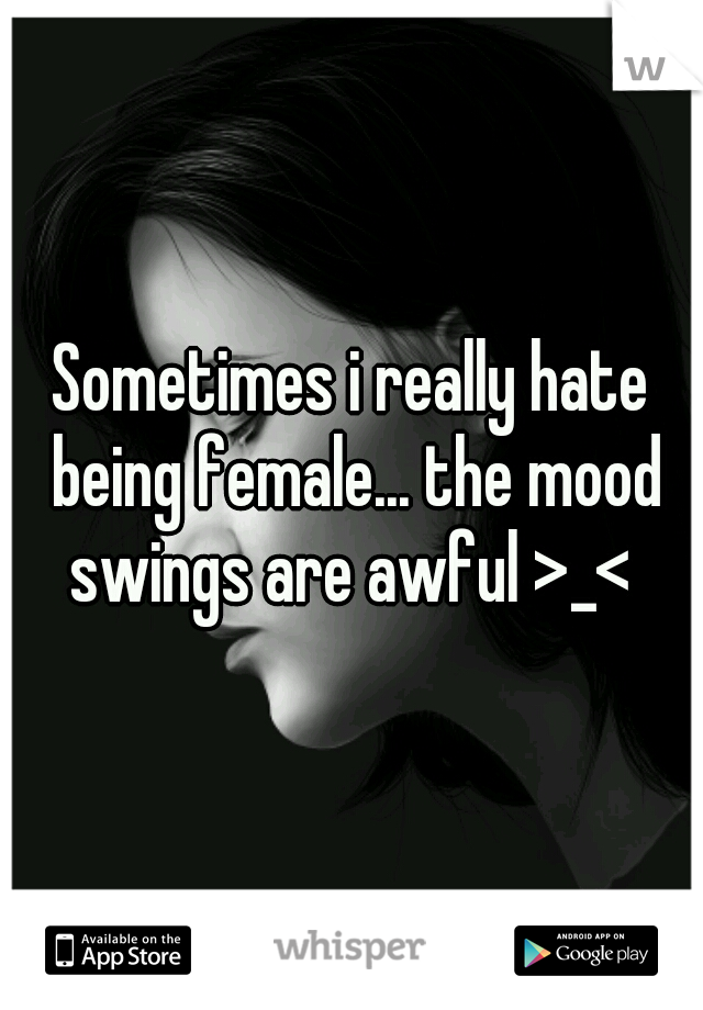 Sometimes i really hate being female... the mood swings are awful >_<
