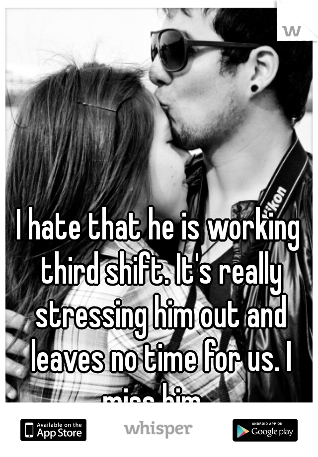 I hate that he is working third shift. It's really stressing him out and leaves no time for us. I miss him.