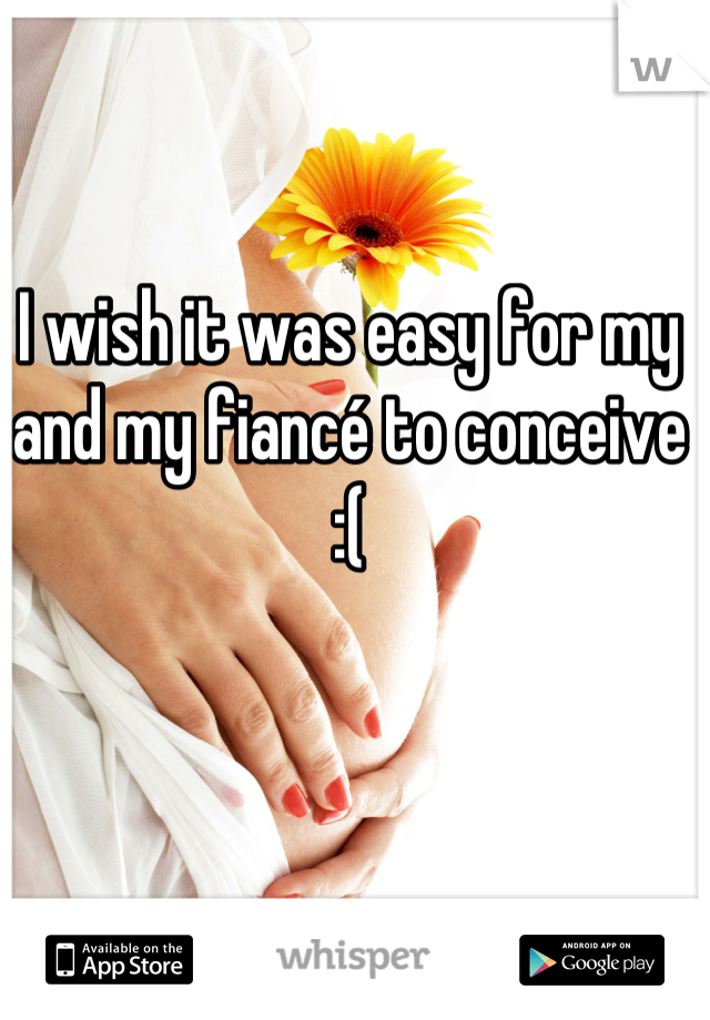 I wish it was easy for my and my fiancé to conceive :(