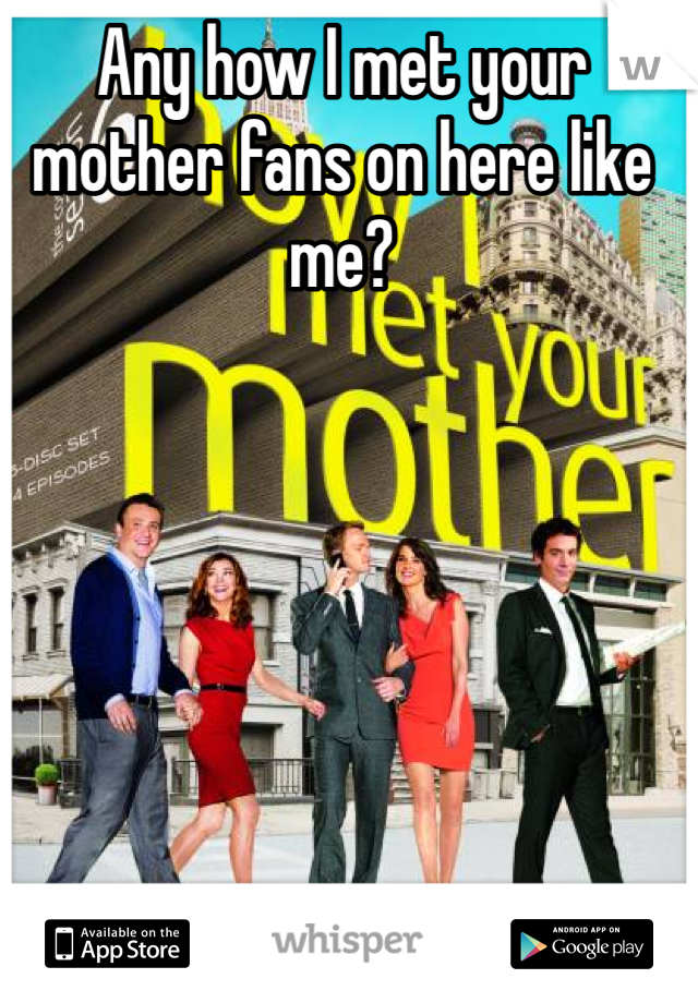 Any how I met your mother fans on here like me?