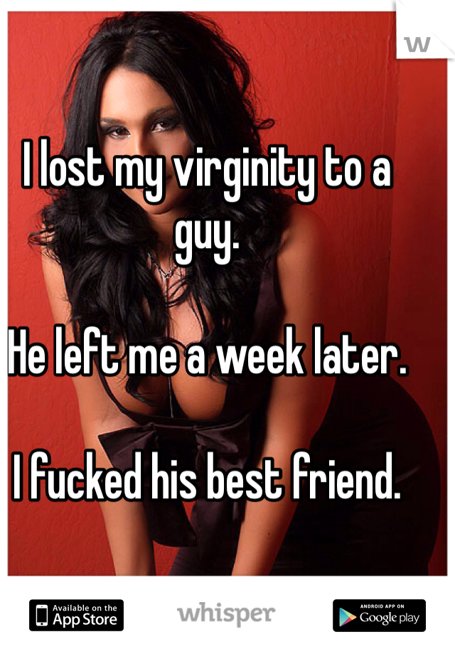 I lost my virginity to a guy.  He left me a week later.  I fucked his best friend.