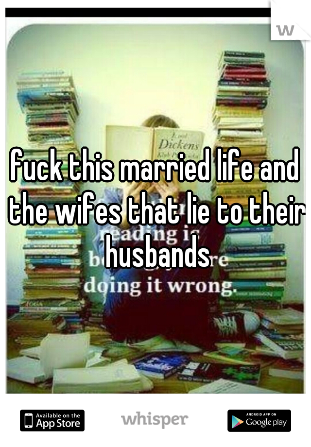 fuck this married life and the wifes that lie to their husbands