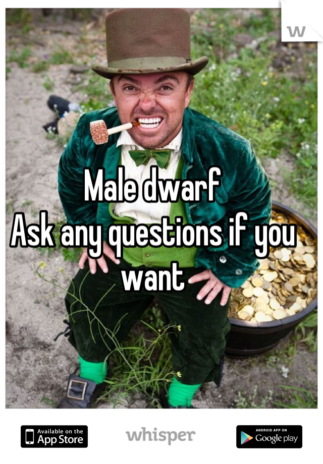 Male dwarf  Ask any questions if you want