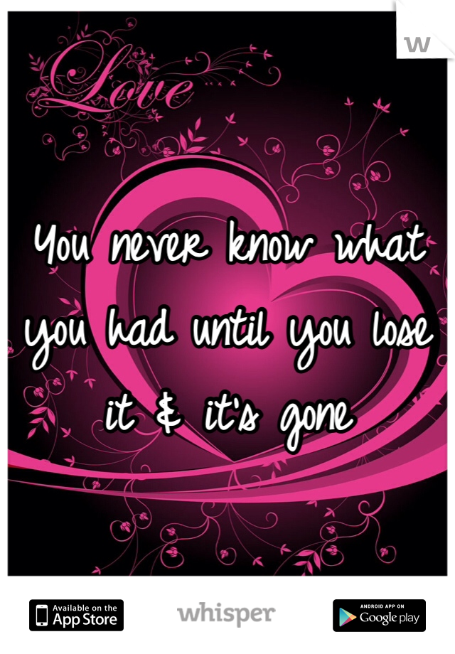 You never know what you had until you lose it & it's gone