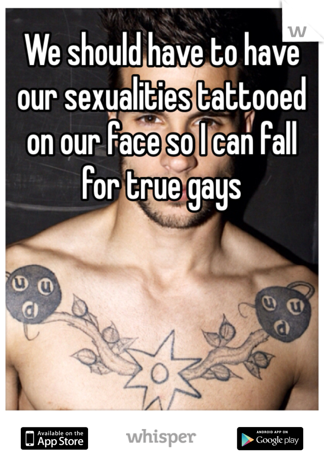 We should have to have our sexualities tattooed on our face so I can fall for true gays