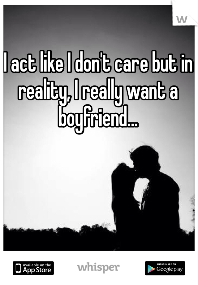 I act like I don't care but in reality, I really want a boyfriend...