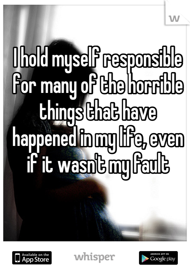 I hold myself responsible for many of the horrible things that have happened in my life, even if it wasn't my fault