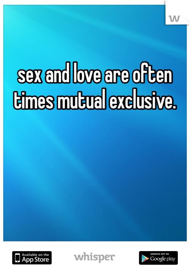 sex and love are often times mutual exclusive.