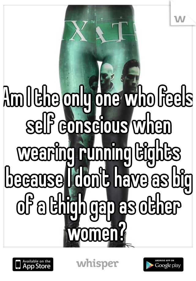 Am I the only one who feels self conscious when wearing running tights because I don't have as big of a thigh gap as other women?