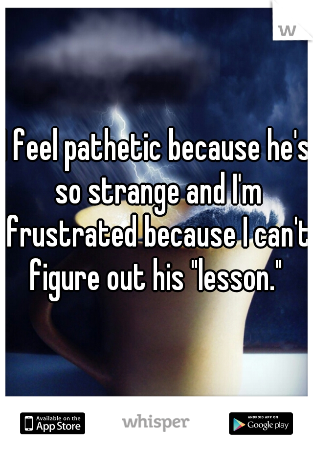 """I feel pathetic because he's so strange and I'm frustrated because I can't figure out his """"lesson."""""""
