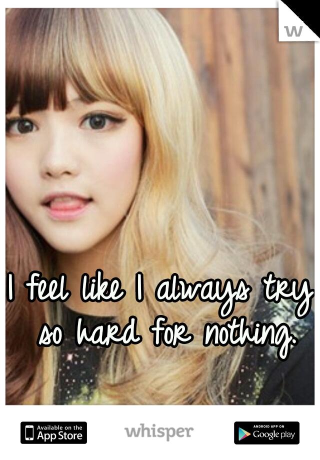 I feel like I always try so hard for nothing.