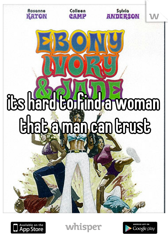 its hard to find a woman that a man can trust