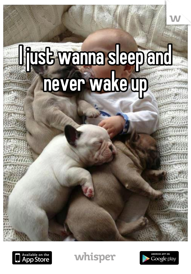 I just wanna sleep and never wake up