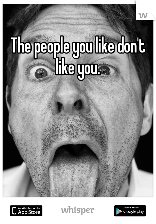 The people you like don't like you.