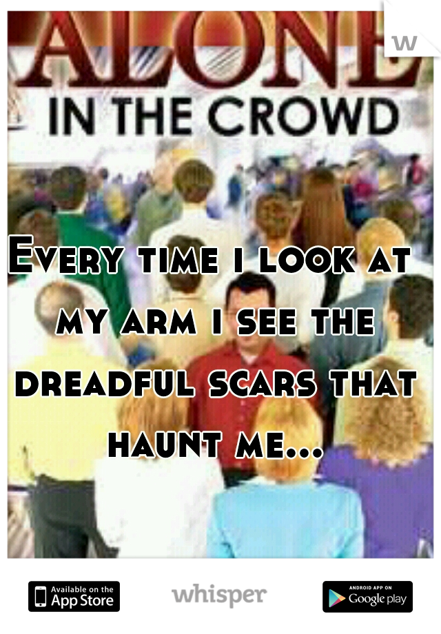 Every time i look at my arm i see the dreadful scars that haunt me...