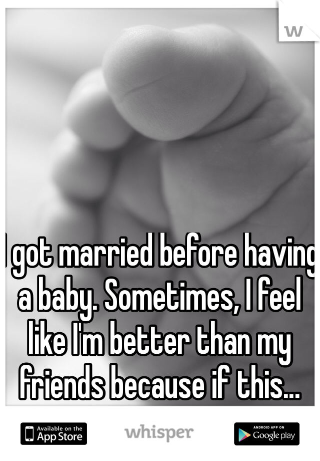 I got married before having a baby. Sometimes, I feel like I'm better than my friends because if this...