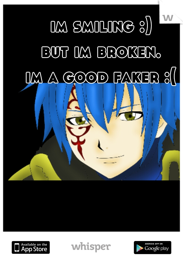 im smiling :)  but im broken.  im a good faker :(
