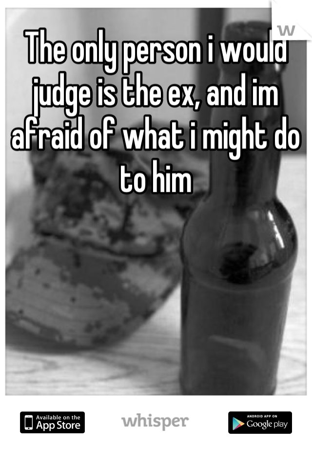 The only person i would judge is the ex, and im afraid of what i might do to him
