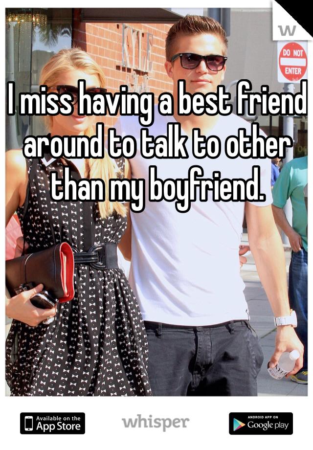 I miss having a best friend around to talk to other than my boyfriend.