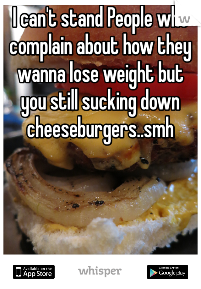 I can't stand People who complain about how they wanna lose weight but you still sucking down cheeseburgers..smh