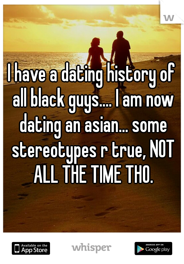 I have a dating history of all black guys.... I am now dating an asian... some stereotypes r true, NOT ALL THE TIME THO.