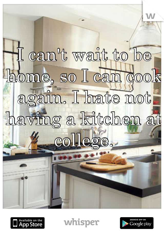 I can't wait to be home, so I can cook again. I hate not having a kitchen at college.