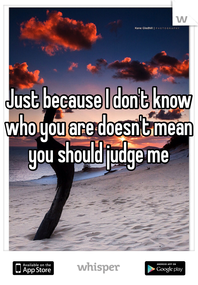 Just because I don't know who you are doesn't mean you should judge me