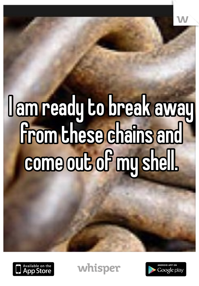 I am ready to break away from these chains and come out of my shell.