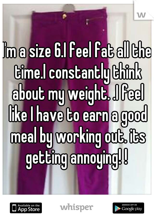 I'm a size 6.I feel fat all the time.I constantly think about my weight. .I feel like I have to earn a good meal by working out. its getting annoying! !