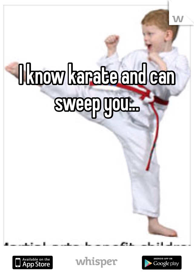 I know karate and can sweep you...