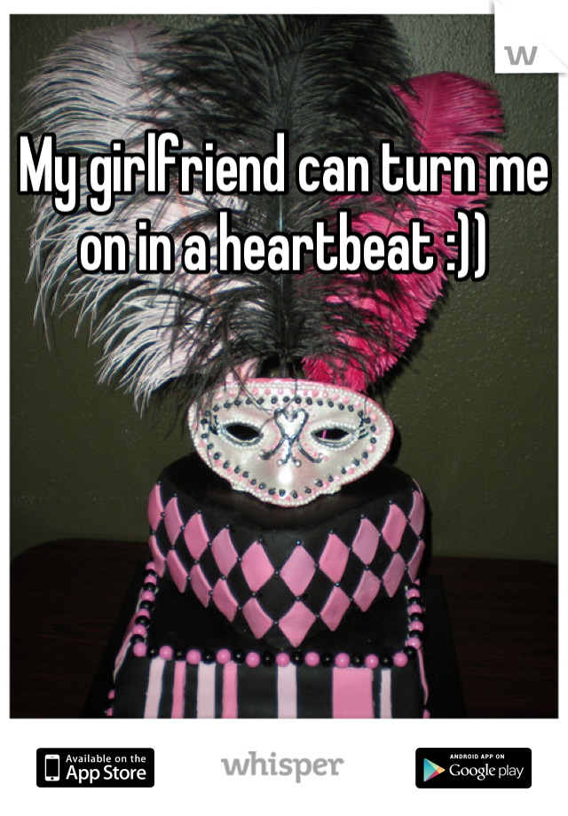 My girlfriend can turn me on in a heartbeat :))