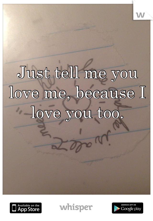Just tell me you love me, because I love you too.